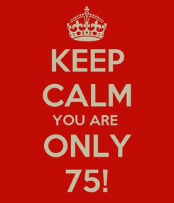 Poster: KEEP CALM YOU ARE  ONLY 75!