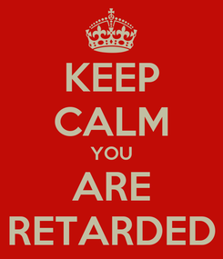 Poster: KEEP CALM YOU ARE RETARDED