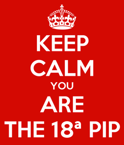 Poster: KEEP CALM YOU ARE THE 18ª PIP