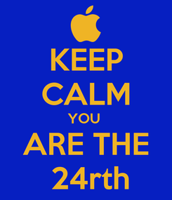 Poster: KEEP CALM YOU  ARE THE  24rth