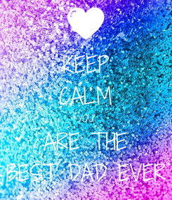 Poster: KEEP CALM YOU ARE THE BEST DAD EVER