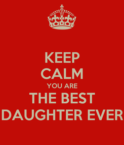 Poster: KEEP CALM YOU ARE THE BEST DAUGHTER EVER