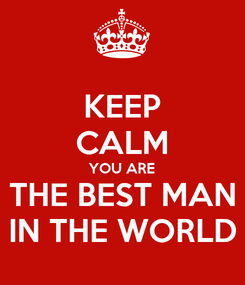 Poster: KEEP CALM YOU ARE THE BEST MAN IN THE WORLD