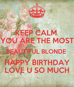 Poster: KEEP CALM  YOU ARE THE MOST BEAUTIFUL BLONDE  HAPPY BIRTHDAY LOVE U SO MUCH