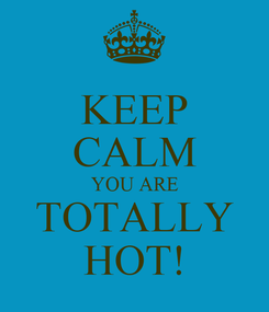 Poster: KEEP CALM YOU ARE TOTALLY HOT!