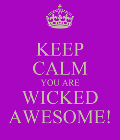 Poster: KEEP CALM YOU ARE WICKED AWESOME!