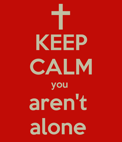 Poster: KEEP CALM you  aren't  alone