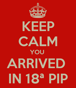 Poster: KEEP CALM YOU  ARRIVED  IN 18ª PIP