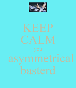 Poster: KEEP CALM you   asymmetrical basterd
