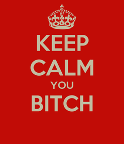 Poster: KEEP CALM YOU BITCH