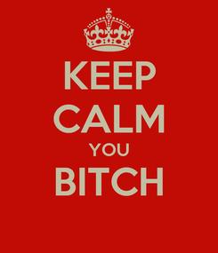 Poster: KEEP CALM YOU BITCH