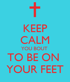 Poster: KEEP CALM YOU BOUT  TO BE ON  YOUR FEET