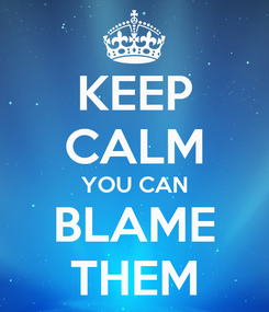 Poster: KEEP CALM YOU CAN BLAME THEM