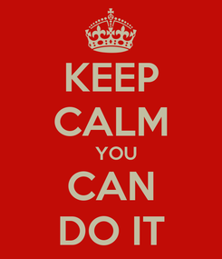 Poster: KEEP CALM   YOU CAN DO IT