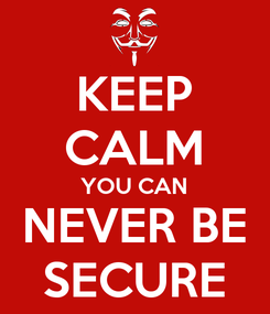 Poster: KEEP CALM YOU CAN NEVER BE SECURE
