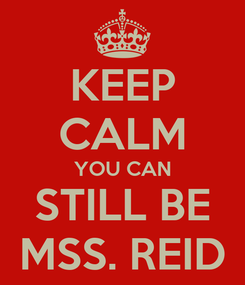 Poster: KEEP CALM YOU CAN STILL BE MSS. REID