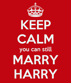 Poster: KEEP CALM you can still MARRY HARRY