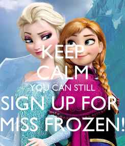 Poster: KEEP CALM YOU CAN STILL SIGN UP FOR  MISS FROZEN!