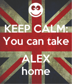 Poster: KEEP CALM: You can take  ALEX home