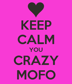 Poster: KEEP CALM YOU CRAZY MOFO