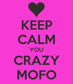 Poster: KEEP CALM YOU CRAZY MOFO
