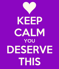 Poster: KEEP CALM YOU DESERVE THIS