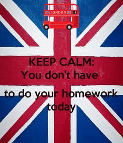 Poster: KEEP CALM: You don't have   to do your homework today