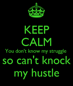 Poster: KEEP CALM You don't know my struggle  so can't knock my hustle
