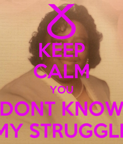 Poster: KEEP CALM YOU DONT KNOW MY STRUGGLE