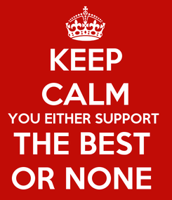 Poster: KEEP CALM YOU EITHER SUPPORT  THE BEST  OR NONE
