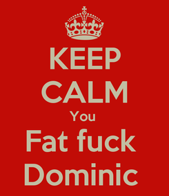 Poster: KEEP CALM You  Fat fuck  Dominic