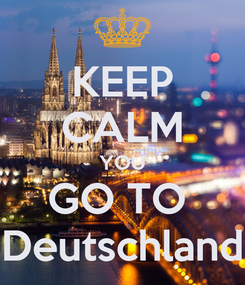 Poster: KEEP CALM YOU GO TO  Deutschland