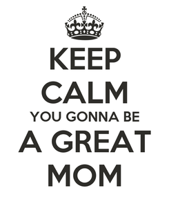 Poster: KEEP CALM YOU GONNA BE  A GREAT  MOM