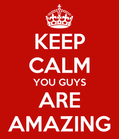 Poster: KEEP CALM YOU GUYS ARE AMAZING