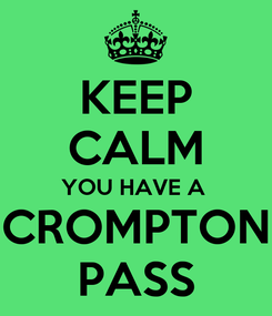 Poster: KEEP CALM YOU HAVE A  CROMPTON PASS