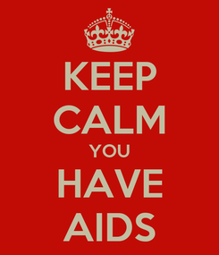Poster: KEEP CALM YOU HAVE AIDS