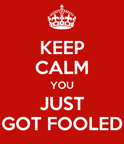 Poster: KEEP CALM YOU JUST GOT FOOLED