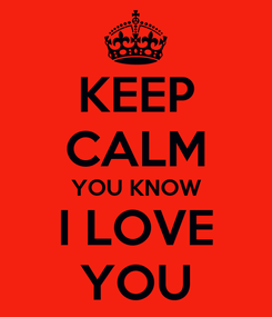 Poster: KEEP CALM YOU KNOW  I LOVE   YOU