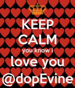 Poster: KEEP CALM you know i love you @dopEvine