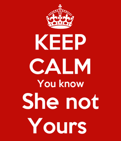 Poster: KEEP CALM You know She not Yours