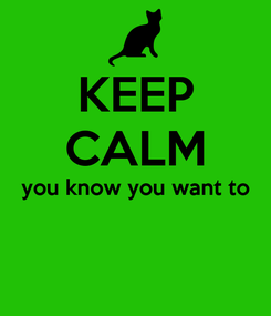 Poster: KEEP CALM you know you want to