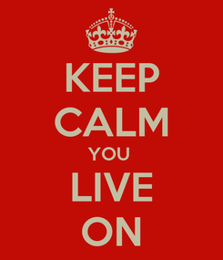 Poster: KEEP CALM YOU  LIVE ON