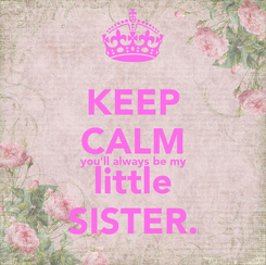 Poster: KEEP CALM you'll always be my little SISTER.