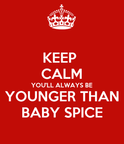 Poster: KEEP  CALM YOU'LL ALWAYS BE YOUNGER THAN BABY SPICE