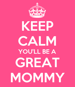 Poster: KEEP CALM YOU'LL BE A GREAT MOMMY