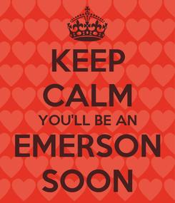 Poster: KEEP CALM YOU'LL BE AN EMERSON SOON