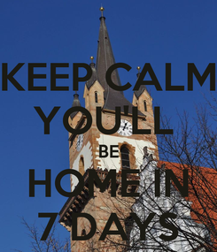 Poster: KEEP CALM YOU'LL  BE HOME IN 7 DAYS