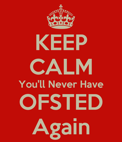 Poster: KEEP CALM You'll Never Have OFSTED Again