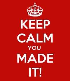 Poster: KEEP CALM YOU  MADE IT!
