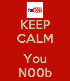 Poster: KEEP CALM  You N00b